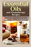 Essential Oils and Aromatherapy Recipes: Natural Health and Beauty Solutions Using Essential Oils and Aromatherapy for Stress Reduction, Pain Relief, ... and Beauty (Essential Oil Guides) (Volume 2)