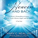 To Heaven and Back: A Doctor's Extraordinary Account of Her Death, Heaven, Angels, and Life Again Audiobook by Mary C. Neal Narrated by Rebecca Lowman