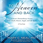 To Heaven and Back: A Doctor's Extraordinary Account of Her Death, Heaven, Angels, and Life Again | Mary C. Neal