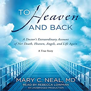 To Heaven and Back: A Doctor's Extraordinary Account of Her Death, Heaven, Angels, and Life Again | [Mary C. Neal]
