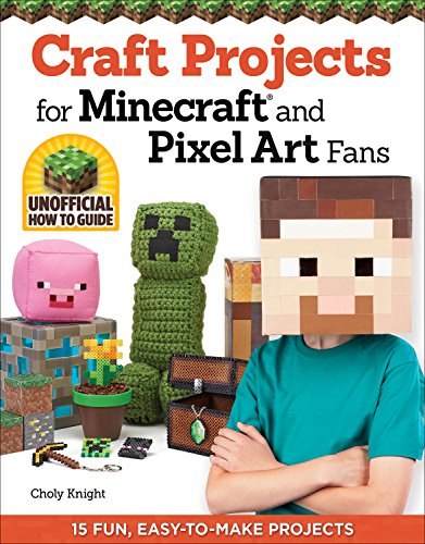 Craft Projects for Minecraft(R) and Pixel Art Fans: 15 Fun, Easy-to-Make Projects - Choly Knight