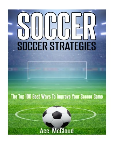 Soccer: Soccer Strategies- The Top 100 Best Ways To Improve Your Soccer Game (Soccer Strategies, Soccer Skills, Soccer Nutrition, Soccer Drills) (Ace Nutrition compare prices)