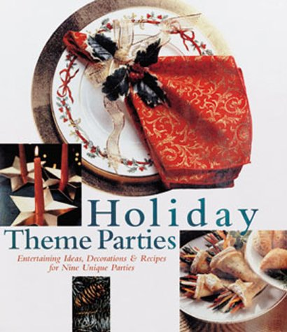 Holiday Theme Parties: Entertaining Ideas, Decorations & Recipes for Nine Unique Parties