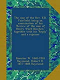 The case of the Rev. E.B. Fairfield; being an examination of his Review of the case of Henry Ward Beecher, together with his Reply and a rejoiner