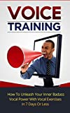 Voice Training: How To Unleash Your Inner Badass Vocal Power With Vocal Exercises, Become A Leader And Get A Deeper Voice In 7 Days Or Less (Vocal Training, Vocal Tonality) (English Edition)