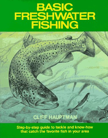 Basic Freshwater Fishing: Step-By-Step Guide to Tackle and Know-How That Catch the Favorite Fish in Your Area, Cliff Hauptman