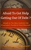 img - for Afraid To Get Help Getting Out Of Debt? - Simple to Use Idea Guide for the Frustrated, Fearful & Faint-Hearted book / textbook / text book