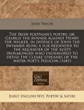 The Irish Footman's Poetry, Or, George the Rvnner Against Henry the Walker, in Defence of Iohn the Swimmer Being a Sur-Rejoinder to the Rejoinder of ... Streames of the Water-Poet's Helicon (1641)