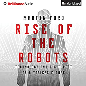 Rise of the Robots: Technology and the Threat of a Jobless Future (       UNABRIDGED) by Martin Ford Narrated by Jeff Cummings