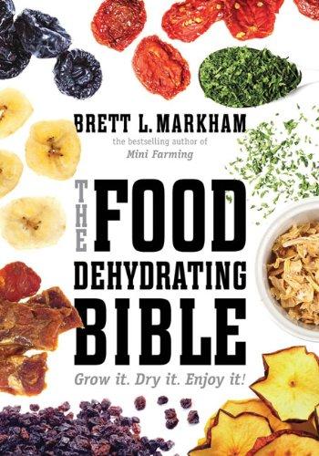The Food Dehydrating Bible: Grow it. Dry it. Enjoy it! by Brett L. Markham