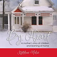 By Heart: A Mother's Story of Children and Learning at Home (       UNABRIDGED) by Kathleen Melin Narrated by Kathleen Melin