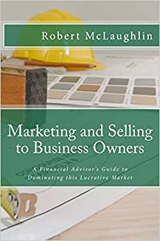 Marketing And Selling To Business Owners: A Financial Advisor's Guide To Dominating This Lucrative Market (Business Planning For Financial Professionals) (Volume 1)