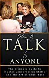 Small Talk: How to Talk to Anyone: The Ultimate Guide to Master Conversation Skills and the Art of Small Talk (Conversation Starters, Small Talk Method, Small Talk Guide, Leadership Skills Book 1)