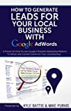 How To Generate Leads For Your Local Business With Google AdWords: A Primer On How To Use Google's Powerful Advertising Platform To Attract and Convert Clients for Your Local Business