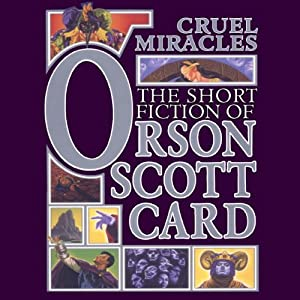 Cruel Miracles: Tales of Death, Hope, and Holiness: Book Four of Maps in a Mirror | [Orson Scott Card]
