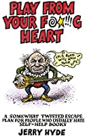 Play From Your Fucking Heart: A Somewhat Twisted Escape Plan for People Who Usually Hate Self-Help Books