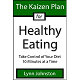 The Kaizen Plan for Healthy Eating: Take Control of Your Diet 10 Minutes at a Time (The Kaizen Plan Series) ~ Lynn Johnston