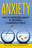 Anxiety: How to Overcome Anxiety by Becoming a Warrior of Peace
