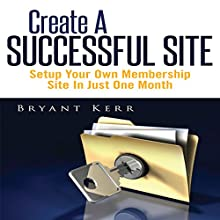 Create a Successful Site: Setup Your Own Membership Site in Just One Month (       UNABRIDGED) by Bryant Kerr Narrated by Jason P. Hilton