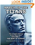 March of the Titans: The Complete History of the White Race: Volume I: The Rise of Europe (Volume 1)