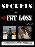 Secrets of My Fat Loss: A DIY guide to  lose weight permanently,  without  giving  up  your  favourite  food!