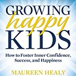 Growing Happy Kids: How to Foster Inner Confidence, Success, and Happiness | Maureen Healy