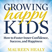 Growing Happy Kids: How to Foster Inner Confidence, Success, and Happiness (       UNABRIDGED) by Maureen Healy Narrated by Michelle Ford