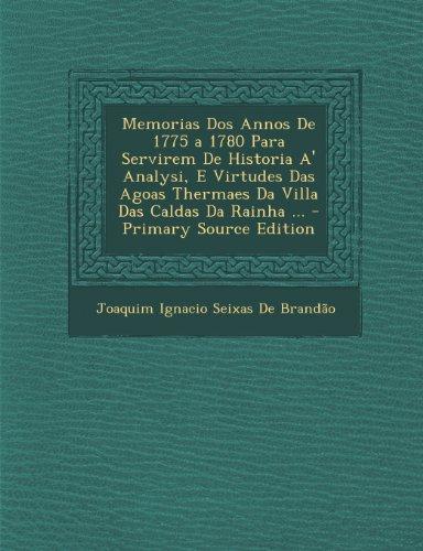 Memorias DOS Annos de 1775 a 1780 Para Servirem de Historia A' Analysi, E Virtudes Das Agoas Thermaes Da Villa Das Caldas Da Rainha ... - Primary Sour