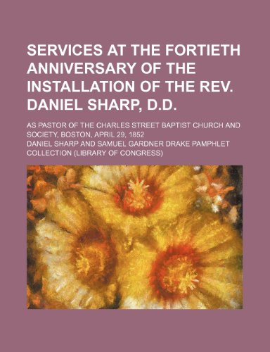 Services at the fortieth anniversary of the installation of the Rev. Daniel Sharp, D.D; as pastor of the Charles Street Baptist Church and Society, Boston, April 29, 1852