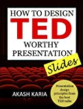 How to Design TED Worthy Presentation Slides: Presentation Design Principles from the Best TED Talks (How to Give a TED Talk Book 2)