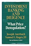Investment Banking and Diligence : What Price Deregulation? / Joseph Auerbach and Samuel L. Hayes, III