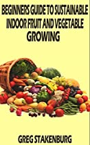 Beginners Guide To Sustainable Indoor Fruit And Vegetable Growing From Greg Stakenburg