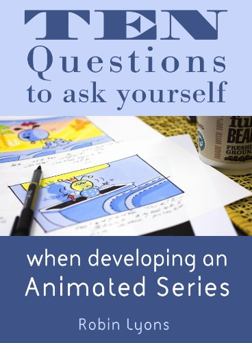 Ten Questions to ask yourself when developing an Animated Series