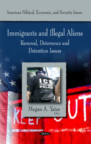 Immigrants and Illegal Aliens: Removal, Deterrence and Detention Issues (American Political, Economic, and Security Issues)