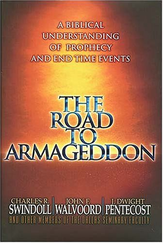 The Road to Armageddon: A Biblical Understanding of Prophecy and End Time Events, Charles R. Swindoll, John F. Walvoord, J. Dwight Pentecost, other staff members Dallas Theological S.
