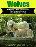 Wolves: A Children s Book About Wolves: Fun Facts And Pictures (Fun To Learn)
