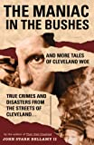 The Maniac in the Bushes: More True Tales of Cleveland Crime and Disaster