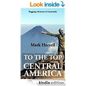 To the Top of Central America: Bagging volcanoes in Guatemala (Footsteps on the Mountain travel diaries Book 19)