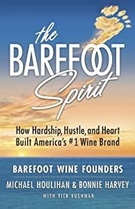 The Barefoot Spirit: How Hardship, Hustle, And Heart Built America's #1 Wine Brand