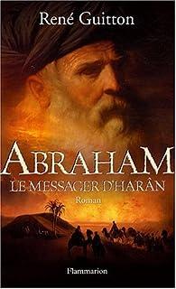 Abraham, le messager d'Harân : [roman], Guitton, René