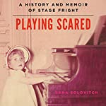 Playing Scared: A History and Memoir of Stage Fright | Sara Solovitch