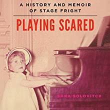 Playing Scared: A History and Memoir of Stage Fright (       UNABRIDGED) by Sara Solovitch Narrated by Dina Pearlman