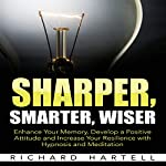 Sharper, Smarter, Wiser: Enhance Your Memory, Develop a Positive Attitude and Increase Your Resilience with Hypnosis and Meditation | Richard Hartell