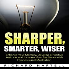 Sharper, Smarter, Wiser: Enhance Your Memory, Develop a Positive Attitude and Increase Your Resilience with Hypnosis and Meditation | Livre audio Auteur(s) : Richard Hartell Narrateur(s) :  InnerPeace Productions