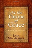 At the Throne of Grace: A Book of Prayers (0736938400) by MacArthur, John