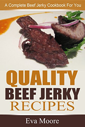 Quality Beef Jerky Recipes: A Complete Beef Jerky Cookbook For You by Eva Moore