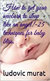 How to get your newborn to sleep like an angel!-25 techniques for baby bliss.