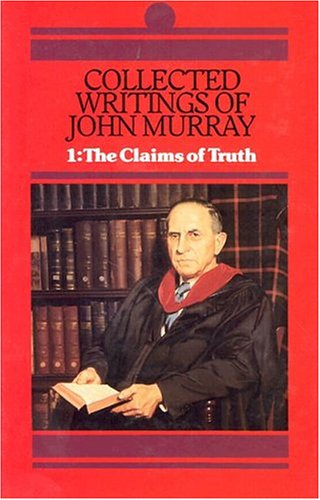 Collected Writings of John Murray Claims of Truth His Collected Writings of John Murray V 1 His Collected Writings of John Murray V 1