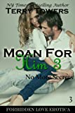 img - for Moan For Him 3: No More Secrets (Forbidden Love Erotica) book / textbook / text book