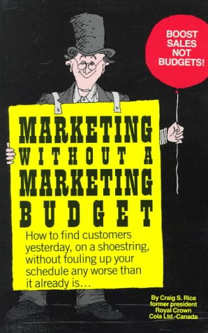 Marketing Without a Marketing Budget: How to Find Customers Yesterday, on a Shoestring, Without Fouling Up Your Schedule Any Worse Than It Already Is